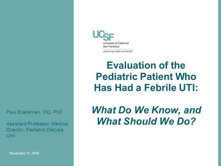 Evaluation of the Pediatric Patient Who Has Had a Febrile UTI: What Do We Know, and What Should We Do? Paul Brakeman, MD, PhD Assistant Professor, Medical.