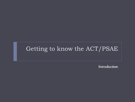Getting to know the ACT/PSAE