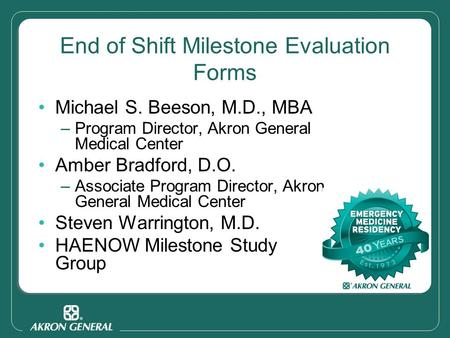 End of Shift Milestone Evaluation Forms Michael S. Beeson, M.D., MBA –Program Director, Akron General Medical Center Amber Bradford, D.O. –Associate Program.