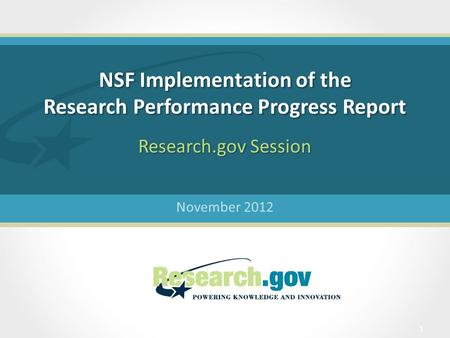 NSF Implementation of the Research Performance Progress Report November 2012 Research.gov Session 1.