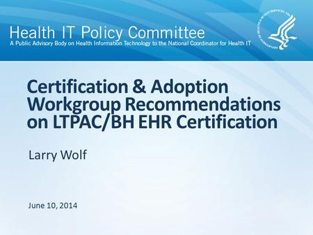 Larry Wolf Certification & Adoption Workgroup Recommendations on LTPAC/BH EHR Certification June 10, 2014.