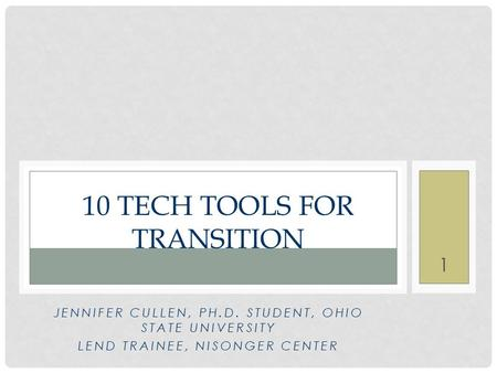 10 TECH TOOLS FOR TRANSITION JENNIFER CULLEN, PH.D. STUDENT, OHIO STATE UNIVERSITY LEND TRAINEE, NISONGER CENTER 1.