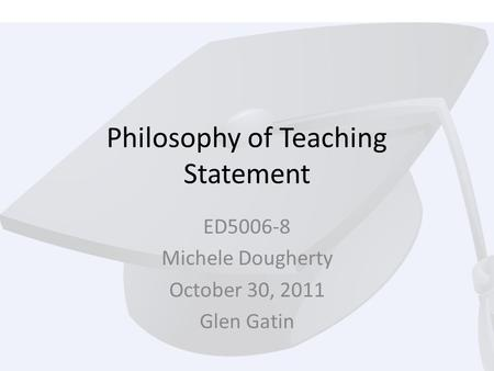 Philosophy of Teaching Statement ED5006-8 Michele Dougherty October 30, 2011 Glen Gatin.