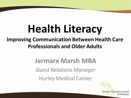 Health Literacy Improving Communication Between Health Care Professionals and Older Adults Jermarx Marsh MBA Guest Relations Manager Hurley Medical Center.