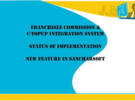 Franchisee Commission & C-Topup Integration System Status of implementation New feature in Sancharsoft.