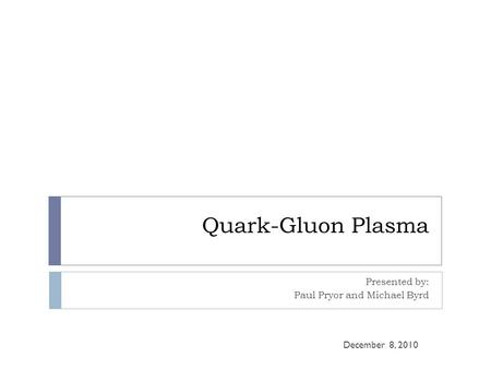 Quark-Gluon Plasma Presented by: Paul Pryor and Michael Byrd December 8, 2010.