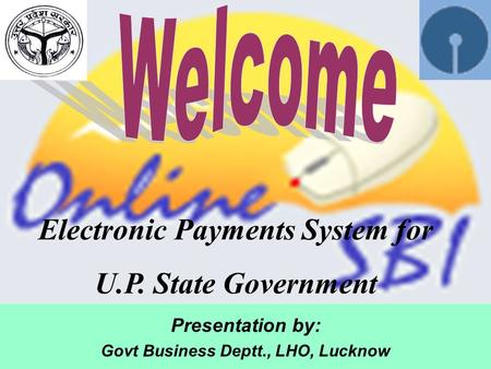Presentation by: Govt Business Deptt., LHO, Lucknow Electronic Payments System for U.P. State Government.