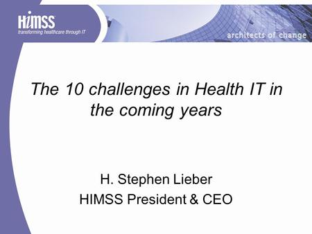 The 10 challenges in Health IT in the coming years H. Stephen Lieber HIMSS President & CEO.