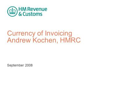 Currency of Invoicing Andrew Kochen, HMRC September 2008.