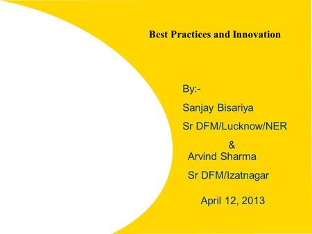 1 Best Practices and Innovation April 12, 2013 By:- Sanjay Bisariya Sr DFM/Lucknow/NER & Arvind Sharma Sr DFM/Izatnagar.