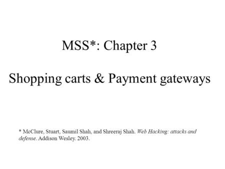MSS*: Chapter 3 Shopping carts & Payment gateways * McClure, Stuart, Saumil Shah, and Shreeraj Shah. Web Hacking: attacks and defense. Addison Wesley.