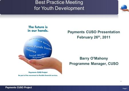 Payments CUSO Project Page 1 Payments CUSO Presentation February 26 th, 2011 Barry O'Mahony Programme Manager, CUSO, Best Practice Meeting for Youth Development.