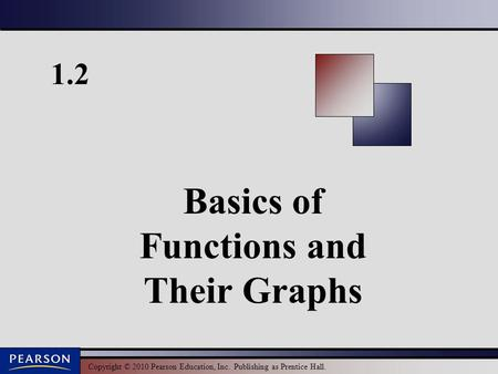 Copyright © 2010 Pearson Education, Inc. Publishing as Prentice Hall. 1.2 Basics of Functions and Their Graphs.