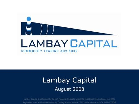 Lambay Capital August 2008 Lambay Capital is authorised by the Irish Financial Regulator under the Investment Intermediaries Act 1995. Registered as an.