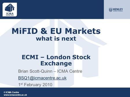 © ICMA Centre  MiFID & EU Markets what is next ECMI – London Stock Exchange Brian Scott-Quinn – ICMA Centre 1.