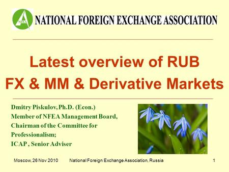 Moscow, 26 Nov 2010National Foreign Exchange Association, Russia1 Latest overview of RUB FX & MM & Derivative Markets Dmitry Piskulov, Ph.D. (Econ.) Member.