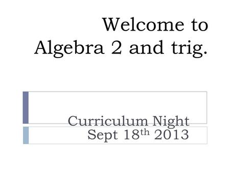 Welcome to Algebra 2 and trig. Curriculum Night Sept 18 th 2013.