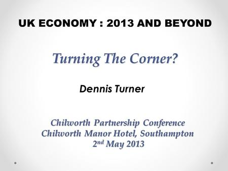 Turning The Corner? Dennis Turner UK ECONOMY : 2013 AND BEYOND Chilworth Partnership Conference Chilworth Manor Hotel, Southampton 2 nd May 2013 2 nd May.