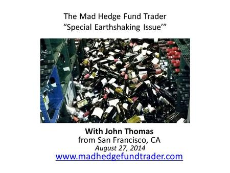 "The Mad Hedge Fund Trader ""Special Earthshaking Issue'"" With John Thomas from San Francisco, CA August 27, 2014 www.madhedgefundtrader.com www.madhedgefundtrader.com."