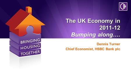 The UK Economy in 2011-12 Bumping along…. Dennis Turner Chief Economist, HSBC Bank plc.