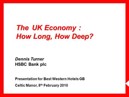 The UK Economy : How Long, How Deep? Dennis Turner HSBC Bank plc Presentation for Best Western Hotels GB Celtic Manor, 8 th February 2010.