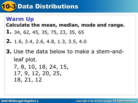 Holt McDougal Algebra 1 10-3 Data Distributions Warm Up Calculate the mean, median, mode and range. 1. 2. 3. Use the data below to make a stem-and- leaf.