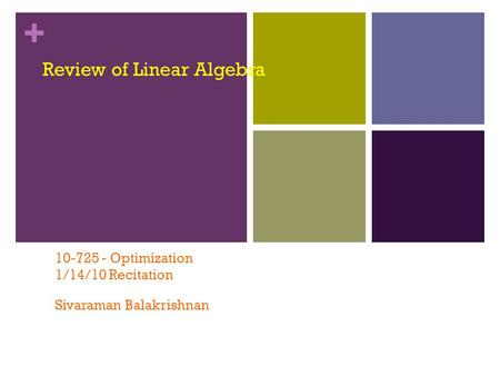 + Review of Linear Algebra 10-725 - Optimization 1/14/10 Recitation Sivaraman Balakrishnan.