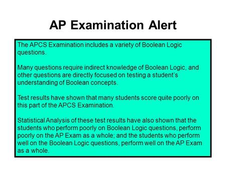 AP Examination Alert The APCS Examination includes a variety of Boolean Logic questions. Many questions require indirect knowledge of Boolean Logic, and.