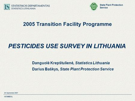 State Plant Protection Service 26 September 2007 ISTAMBUL 2005 Transition Facility Programme PESTICIDES USE SURVEY IN LITHUANIA Danguolė Krepštulienė,