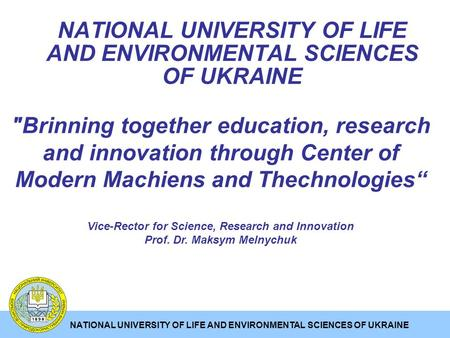 NATIONAL UNIVERSITY OF LIFE AND ENVIRONMENTAL SCIENCES OF UKRAINE Brinning together education, research and innovation through Center of Modern Machiens.