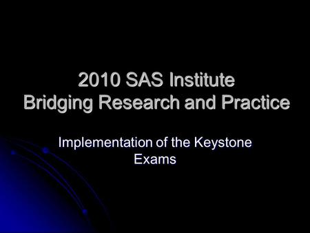 2010 SAS Institute Bridging Research and Practice Implementation of the Keystone Exams.