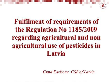 Fulfilment of requirements of the Regulation No 1185/2009 regarding agricultural and non agricultural use of pesticides in Latvia Guna Karlsone, CSB of.