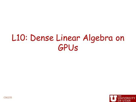 L10: Dense Linear Algebra on GPUs CS6235. Administrative Issues Next assignment, linear algebra – Handed out by Friday – Due before spring break – handin.