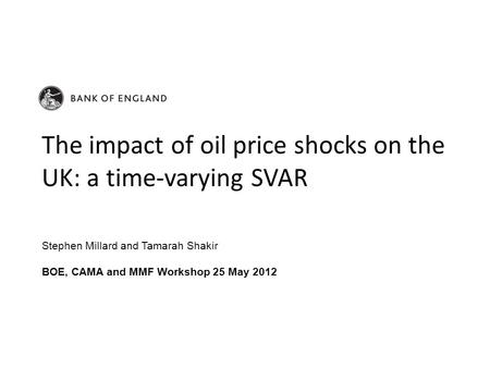 Stephen Millard and Tamarah Shakir BOE, CAMA and MMF Workshop 25 May 2012 The impact of oil price shocks on the UK: a time-varying SVAR.
