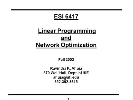 1 ESI 6417 Linear Programming and Network Optimization Fall 2003 Ravindra K. Ahuja 370 Weil Hall, Dept. of ISE 352-392-3615.