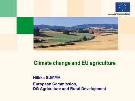 Hilkka SUMMA European Commission, DG Agriculture and Rural Development Climate change and EU agriculture.
