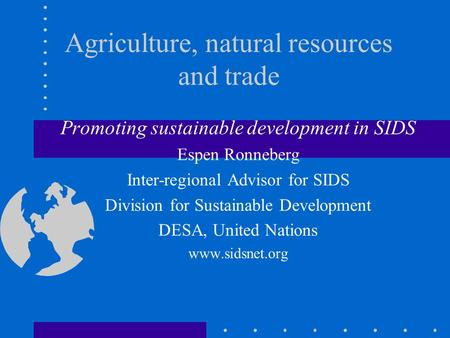 Agriculture, natural resources and trade Promoting sustainable development in SIDS Espen Ronneberg Inter-regional Advisor for SIDS Division for Sustainable.