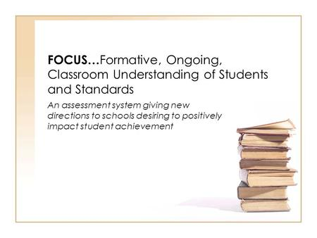 FOCUS… Formative, Ongoing, Classroom Understanding of Students and Standards An assessment system giving new directions to schools desiring to positively.