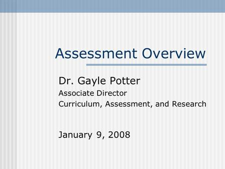 Assessment Overview Dr. Gayle Potter Associate Director Curriculum, Assessment, and Research January 9, 2008.