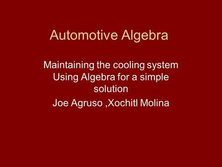 Automotive Algebra Maintaining the cooling system Using Algebra for a simple solution Joe Agruso,Xochitl Molina.