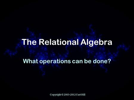 Copyright © 2003-2012 Curt Hill The Relational Algebra What operations can be done?