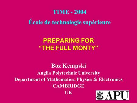 "PREPARING FOR ""THE FULL MONTY"" Boz Kempski Anglia Polytechnic University Department of Mathematics, Physics & Electronics CAMBRIDGE UK TIME - 2004 École."