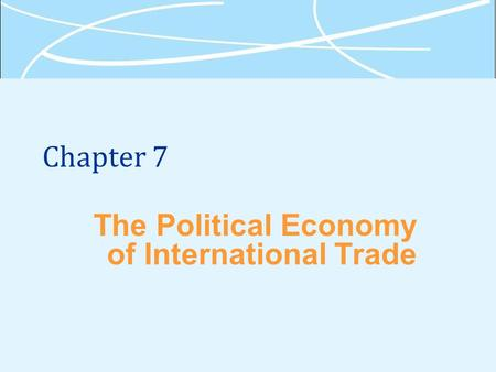 Chapter 7 The Political Economy of International Trade.