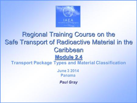 Regional Training Course on the Safe Transport of Radioactive Material in the Caribbean Module 2.4 Regional Training Course on the Safe Transport of Radioactive.