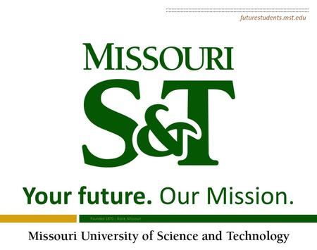 Your future. Our Mission. futurestudents.mst.edu Founded 1870 | Rolla, Missouri.
