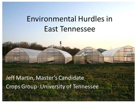 Environmental Hurdles in East Tennessee Jeff Martin, Master's Candidate Crops Group- University of Tennessee.