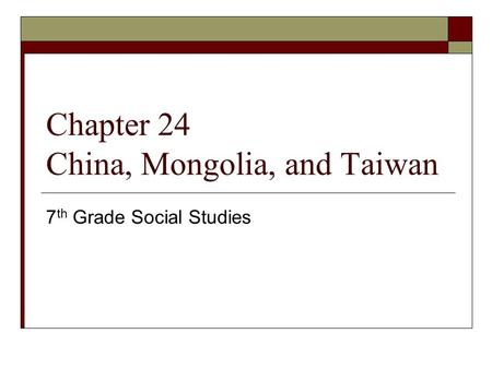 Chapter 24 China, Mongolia, and Taiwan 7 th Grade Social Studies.