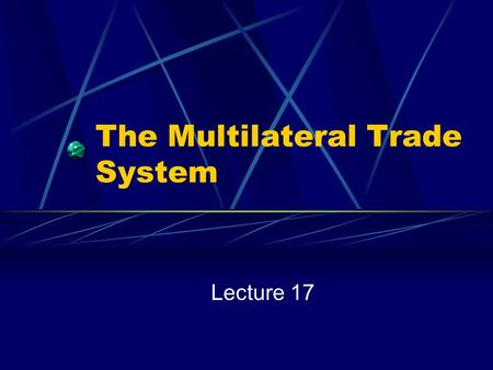 The Multilateral Trade System Lecture 17. Snapshot of U.S. Trade How Much? 1998: $1,587.4 Billion Imports and Exports of Goods and Services 1998 GDP $8,760.0.