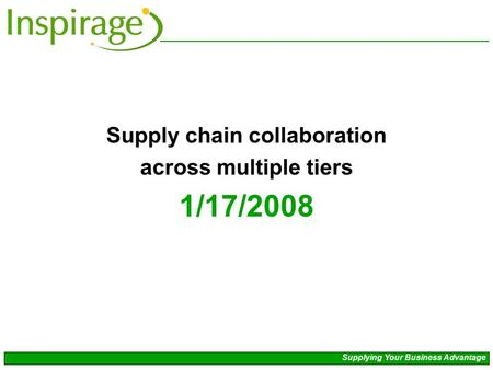 Supply chain collaboration across multiple tiers 1/17/2008 Supplying Your Business Advantage.