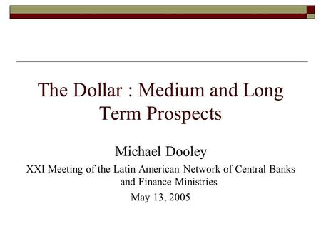 The Dollar : Medium and Long Term Prospects Michael Dooley XXI Meeting of the Latin American Network of Central Banks and Finance Ministries May 13, 2005.